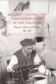 Beyond Colonialism and Nationalism in the Maghrib (Heftet)