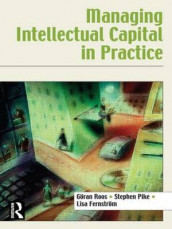 Managing Intellectual Capital in Practice av Lisa Fernstrom, Stephen Pike og Goran Roos (Heftet)