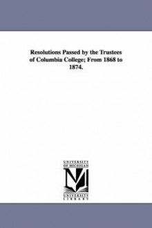 Resolutions Passed by the Trustees of Columbia College; From 1868 to 1874. av Columbia University og Columbia University (Heftet)