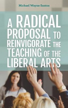 A Radical Proposal to Reinvigorate the Teaching of the Liberal Arts av Michael Wayne Santos (Innbundet)
