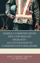 Omslag - Mobile Communication and Low-Skilled Migrants' Acculturation to Cosmopolitan Singapore