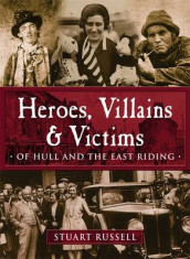 Heroes, Villains & Victims - Of Hull and the East Riding av Stuart Russell (Heftet)